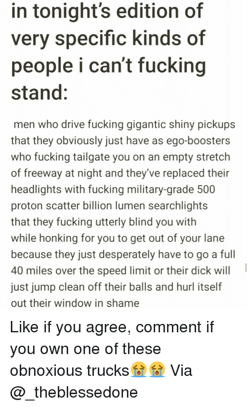 Fucking, Funny, and Dick: in tonight's edition of  very specific kinds of  people i can't fucking  stand:  men who drive fucking gigantic shiny pickups  that they obviously just have as ego-boosters  who fucking tailgate you on an empty stretch  of freeway at night and they've replaced their  headlights with fucking military-grade 500  proton scatter billion lumen searchlights  that they fucking utterly blind you with  while honking for you to get out of your lane  because they just desperately have to go a full  40 miles over the speed limit or their dick will  just jump clean off their balls and hurl itself  out their window in shame Like if you agree, comment if you own one of these obnoxious trucks😭😭 Via @_theblessedone