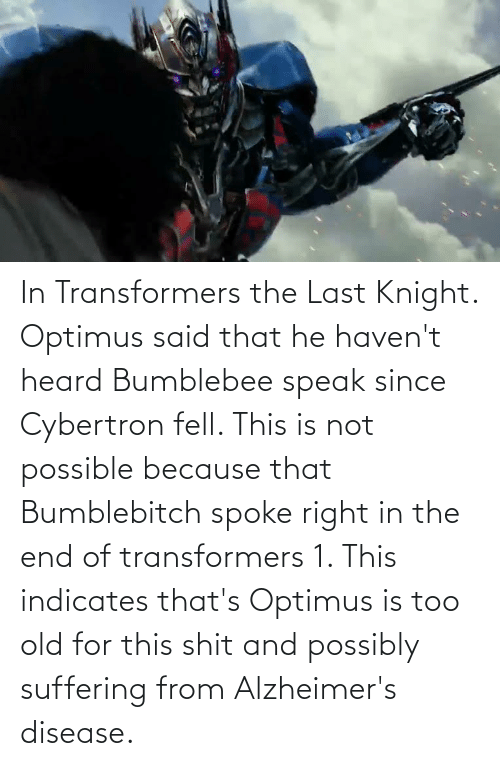 disease: In Transformers the Last Knight. Optimus said that he haven't heard Bumblebee speak since Cybertron fell. This is not possible because that Bumblebitch spoke right in the end of transformers 1. This indicates that's Optimus is too old for this shit and possibly suffering from Alzheimer's disease.