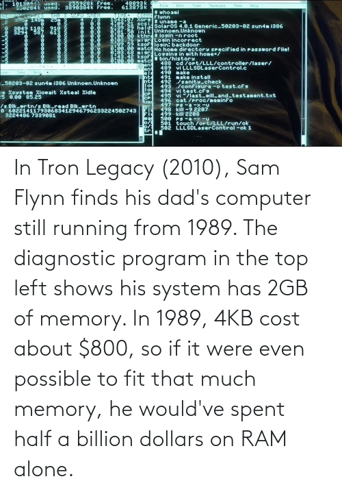 If It: In Tron Legacy (2010), Sam Flynn finds his dad's computer still running from 1989. The diagnostic program in the top left shows his system has 2GB of memory. In 1989, 4KB cost about $800, so if it were even possible to fit that much memory, he would've spent half a billion dollars on RAM alone.