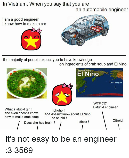 Hohoho: In Vietnam, When you say that you are  an automobile engineer  I am a good engineer  I know how to make a car  the majority of people expect you to have knowledge  on ingredients of crab soup and El Nino  El Nino  Low Pressure  WTF  a stupid engineer  What a stupid girl  hohoho  she even doesn't know  she doesn't know about El Nino  how to make crab soup  so stupid!  Oitroioi  Idiotic  Does she has brain It's not easy to be an engineer :3   3569