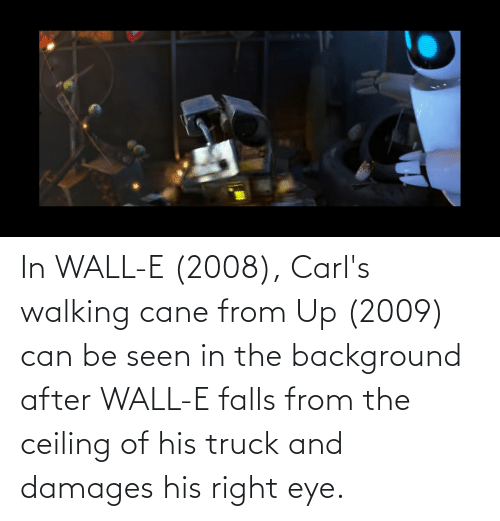 Of His: In WALL-E (2008), Carl's walking cane from Up (2009) can be seen in the background after WALL-E falls from the ceiling of his truck and damages his right eye.