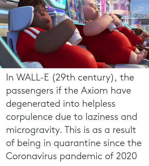 Passengers: In WALL-E (29th century), the passengers if the Axiom have degenerated into helpless corpulence due to laziness and microgravity. This is as a result of being in quarantine since the Coronavirus pandemic of 2020