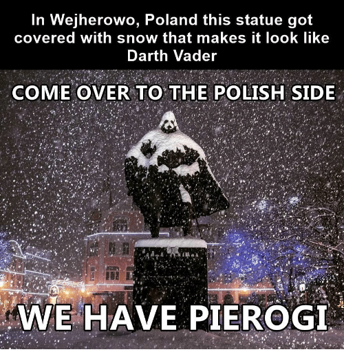 Come Over To: In Wejherowo, Poland this statue got  covered with snow that makes it look like  Darth Vader  COME OVER TO THE POLISH SIDE  WE HAVE PIEROGI