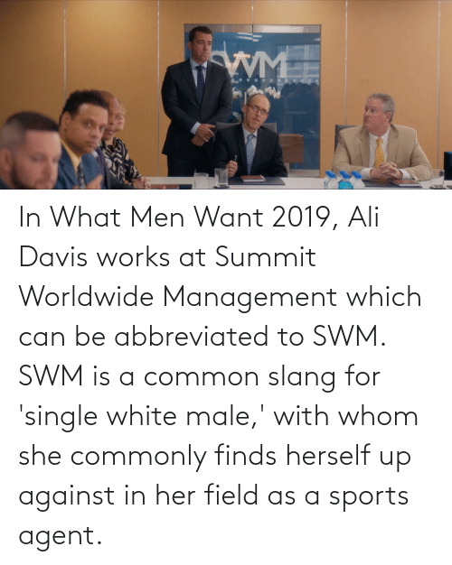 davis: In What Men Want 2019, Ali Davis works at Summit Worldwide Management which can be abbreviated to SWM. SWM is a common slang for 'single white male,' with whom she commonly finds herself up against in her field as a sports agent.
