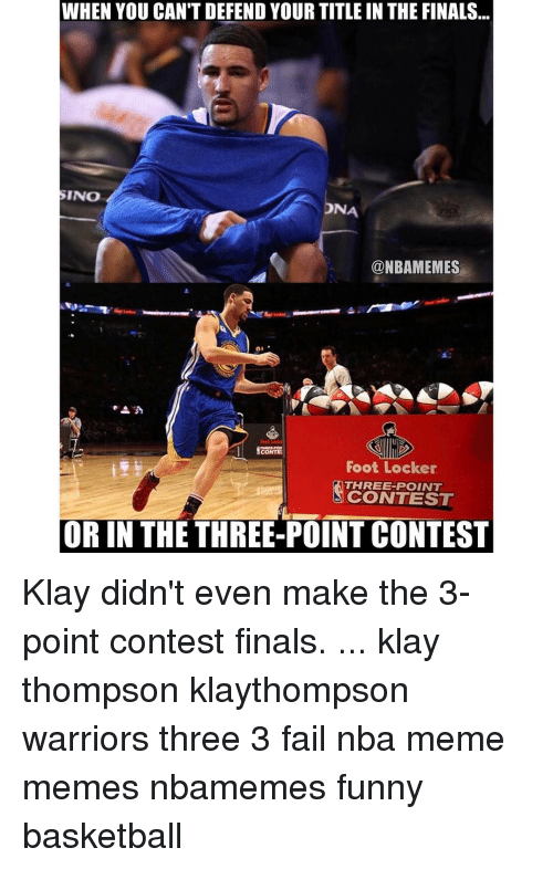 Funny Basketball: In WHEN YOU CAN'T DEFEND YOUR TITLE IN THE FINALS  SINO  DNA  @NBAMEMES  SCONTE  Foot Locker  THREE-POINT  N CONTEST  OR IN THE THREE-POINT CONTEST Klay didn't even make the 3-point contest finals. ... klay thompson klaythompson warriors three 3 fail nba meme memes nbamemes funny basketball