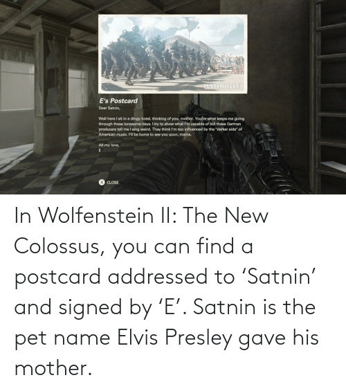 Gave: In Wolfenstein II: The New Colossus, you can find a postcard addressed to 'Satnin' and signed by 'E'. Satnin is the pet name Elvis Presley gave his mother.