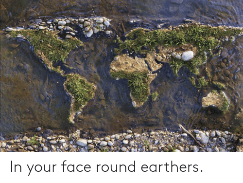 in-your-face: In your face round earthers.