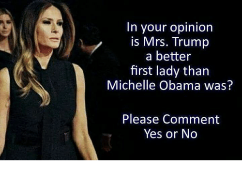 yes or no: In your opinion  is Mrs. Trump  a better  first lady than  Michelle Obama was?  Please Comment  Yes or No