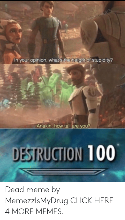 Click, Dank, and Meme: In your opinion, what's the height of stupidity?  k Howren  Anakin, how tall are you?  DESTRUCTION 100 Dead meme by MemezzIsMyDrug CLICK HERE 4 MORE MEMES.