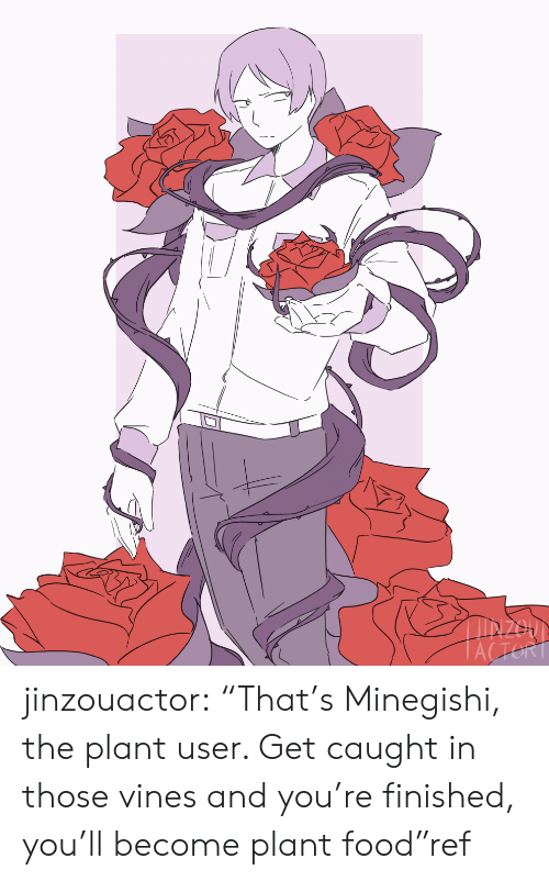 "Vines: IN200  ACTORT jinzouactor:  ""That's Minegishi, the plant user. Get caught in those vines and you're finished, you'll become plant food""ref"