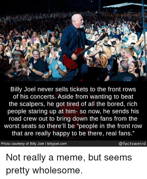 """Front Row: IN7  #1  las  NEN  Billy Joel never sells tickets to the front rows  of his concerts. Aside from wanting to beat  the scalpers, he got tired of all the bored, rich  people staring up at him- so now, he sends his  road crew out to bring down the fans from the  worst seats so there'll be """"people in the front row  that are really happy to be there, real fans.""""  Photo courtesy of Billy Joel / billyjoel.com  @factsweird <p>Not really a meme, but seems pretty wholesome.</p>"""