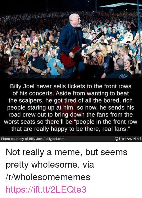 """Front Row: IN7  #1  las  NEN  Billy Joel never sells tickets to the front rows  of his concerts. Aside from wanting to beat  the scalpers, he got tired of all the bored, rich  people staring up at him- so now, he sends his  road crew out to bring down the fans from the  worst seats so there'll be """"people in the front row  that are really happy to be there, real fans.""""  Photo courtesy of Billy Joel / billyjoel.com  @factsweird <p>Not really a meme, but seems pretty wholesome. via /r/wholesomememes <a href=""""https://ift.tt/2LEQte3"""">https://ift.tt/2LEQte3</a></p>"""