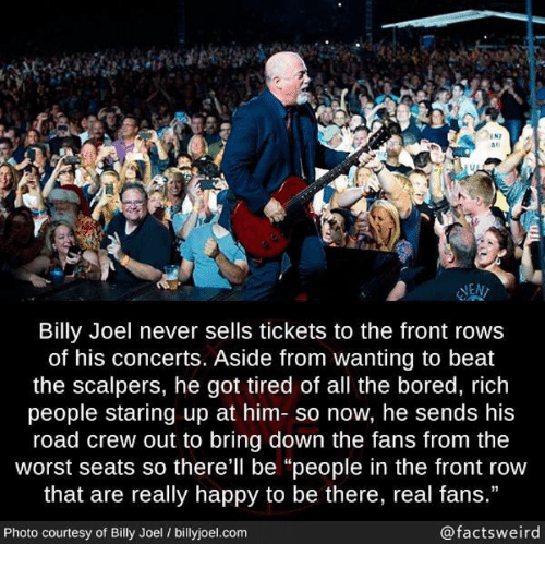 """Front Row: IN7  #1  las  NEN  Billy Joel never sells tickets to the front rows  of his concerts. Aside from wanting to beat  the scalpers, he got tired of all the bored, rich  people staring up at him- so now, he sends his  road crew out to bring down the fans from the  worst seats so there'll be """"people in the front row  that are really happy to be there, real fans.""""  Photo courtesy of Billy Joel / billyjoel.com  @factsweird"""