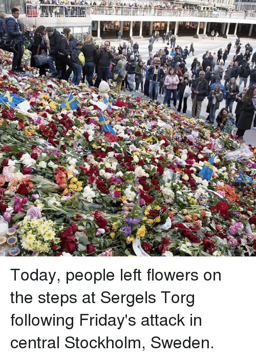 Memes, Flowers, and Sweden: inc Today, people left flowers on the steps at Sergels Torg following Friday's attack in central Stockholm, Sweden.