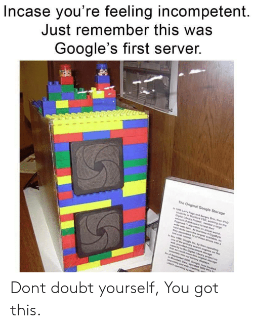 Google, Search, and World: Incase you're feeling incompetent  Just remember this was  Google's first server.  The Original Google Storage  19 ary Pae and Sergey Brn en PD  woing on the  Dital Lry Pject ddaie  nt of dikpace to est their  Pageranaigo on actual world  widewdata Ahat e 4 Giayte  ere he largestaie  as t of these drives a  w.cost cabnt  Now 1999 Google nythen operating  pe prmary search ngines on the  wg dd reglacement sorage  apacay o eDigtal Lrwy project so  t wcodsove th oniginal sorge  w lns our hstory dlays  of Sephember 2000 Googe now ocated  Mot View sperated s00 PCs o  Marching and web oreng  NUR g s Dont doubt yourself, You got this.