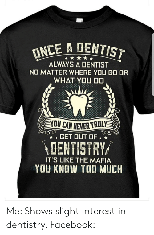 Facebook, Too Much, and Never: INCE A DENTIST  ALWAYS A DENTIST  NO MATTER WHERE YOU GO OR  WHAT YOU D0  OU CAN NEVER TRULY  GET OUT OF  DENTISTRY  IT'S LIKE THE MAFIA  YOU KNOW TOO MUCH Me: Shows slight interest in dentistry. Facebook:
