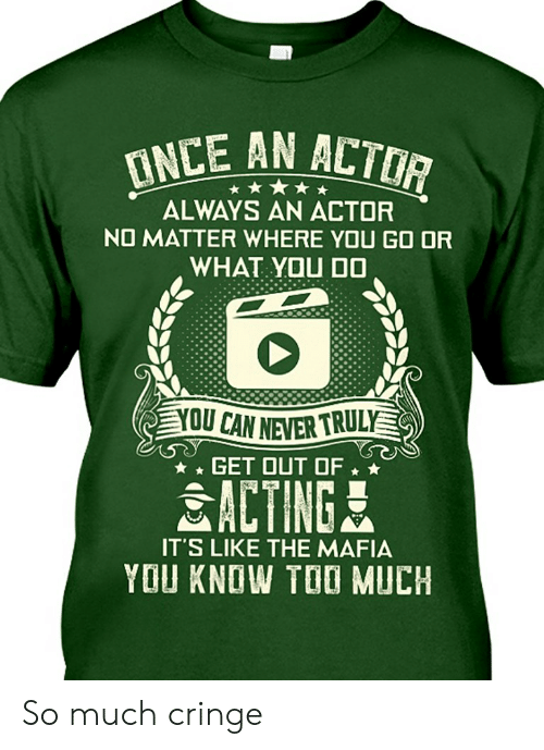 Too Much, Acting, and Never: INCE AN ACTOR  ALWAYS AN ACTOR  NO MATTER WHERE YOU GO OR  WHAT YOU D0  YOU CAN NEVER TRULY  GET OUT OF  ACTING  IT'S LIKE THE MAFIA  YOU KNOW TOO MUCH So much cringe