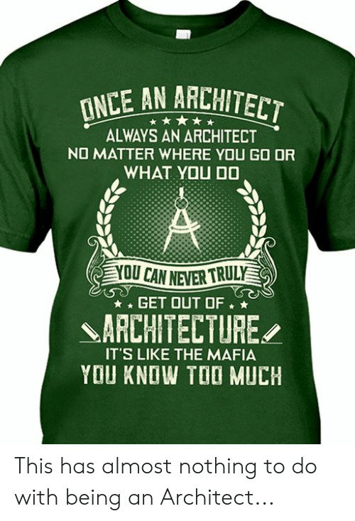 Too Much, Never, and Mafia: INCE AN ARCHITECT  ALWAYS AN ARCHITECT  NO MATTER WHERE YOU GO OR  WHAT YOU DO  A  YOU CAN NEVER TRULY  GET OUT OF  ARCHITECTURE  IT'S LIKE THE MAFIA  YOU KNOW TOO MUCH This has almost nothing to do with being an Architect...