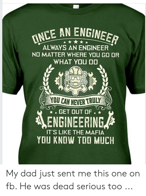 Dad, Too Much, and Engineering: INCE AN ENGINEER  ALWAYS AN ENGINEER  NO MATTER WHERE YOU GO OR  WHAT YOU DO  YOU CAN NEVER TRULY  GET OUT OF.  ENGINEERING  IT'S LIKE THE MAFIA  YOU KNOW TOO MUCH My dad just sent me this one on fb. He was dead serious too ...