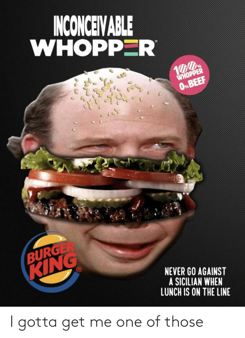 inconceivable: INCONCEIVABLE  WHOPPER  WHOPPER  O%BEEF  BURGER  KING  NEVER GO AGAINST  A SICILIAN WHEN  LUNCH IS ON THE LINE I gotta get me one of those