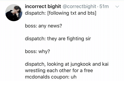 McDonalds, News, and Wrestling: incorrect bighit @correctbighit 51m  dispatch: [following txt and bts]  boss: any news?  dispatch: they are fighting sir  boss: why?  dispatch, looking at jungkook and kai  wrestling each other for a free  mcdonalds coupon: uh