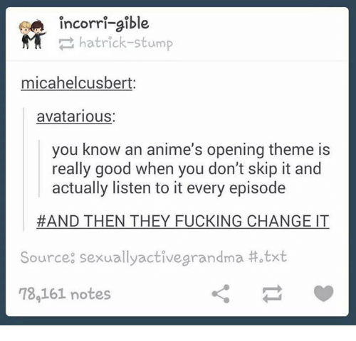 Fucking, Good, and Humans of Tumblr: incorri-gible  N hatrick-stump  micahelcusbert:  avatarious:  you know an anime's opening theme is  really good when you don't skip it and  actually listen to it every episode  AND THEN THEY FUCKING CHANGE İT  Source: sexual lyactivegrandma #otxt  78,161 notes