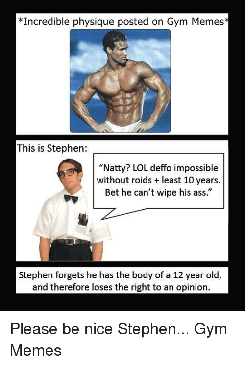 "Ass, Gym, and Lol: Incredible physique posted on Gym Memes  This is Stephen:  ""Natty? LOL deffo impossible  without roids least 10 years  Bet he can't wipe his ass.""  Stephen forgets he has the body of a 12 year old,  and therefore loses the right to an opinion. Please be nice Stephen...