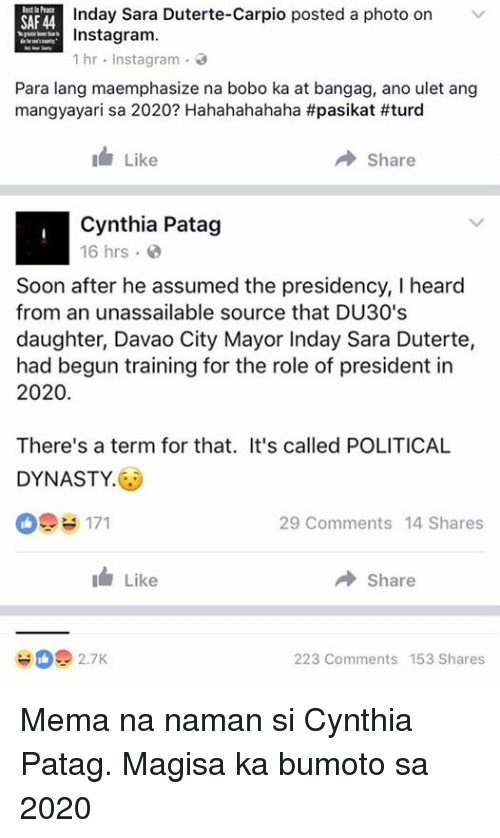 Duterte: Inday Sara Duterte-Carpio posted a photo on V  SAF44  Instagram.  1 hr  nstag ram 3  Para lang maemphasize na bobo ka at bangag, ano ulet ang  mangyayari sa 2020? Hahahahahaha #pasikat #turd  Like  Share  Cynthia Patag  16 hrs  Soon after he assumed the presidency, I heard  from an unassailable source that DU30's  daughter, Davao City Mayor Inday Sara Duterte,  had begun training for the role of president in  2020  There's a term for that. It's called POLITICAL  DYNASTY  29 Comments 14 Shares  I Like  A Share  223 Comments 153 Shares Mema na naman si Cynthia Patag. Magisa ka bumoto sa 2020