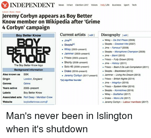 """Konnichiwa: INDEPENDENT News  InFact Election 2017 Voices Indy/Life Business Sport Tech  Culture Musica News  Jeremy Corbyn appears as Boy Better  Know member on Wikipedia after """"Grime  4 Corbyn' campaign  Current artists  lediti Discography  tedt1  Boy Better Know  Jmelal  Wiley Da 2nd Phaze (2006)  skepta Greatest Hits (2007)  Skepta  Jme Famous? (2008)  Wiley (2005-present)  Skepta Microphone Champion (2009)  Jammer (2005-present)  Jme Blam (2010)  Frisco (2005-presento  Frisco-Fuly Grown (2010)  Shorty (2006-present)  Jme History (2011)  The Boy Better Know logo  Solo 45 (2006-presen)  Frisco Back 2 Da Lab Compilation (2011)  Background information  Drake (2016-present)  Skepta-Blacklisted (2012)  Also known as  BBK  Jeremy Corbyn (2017-present)  Jammer- Living the Dream (2013)  Origin  Frisco British Nights (2014)  London, England  aj signifies founder  Jme integrity (2015)  Genres  Frisco System Killer (2016)  Years active  2005-preset  nt  Skepta-Konnichiwa (2016)  Labels  Boy Better Know  Wiley Godfather (2017  Associated acts  Roll Deep. Meridian Crew  Drake More Life (2017  Website  boybetterknow.comedr  Jeremy Corbyn-Labour manifesto (2017) Man's never been in Islington when it's shutdown"""