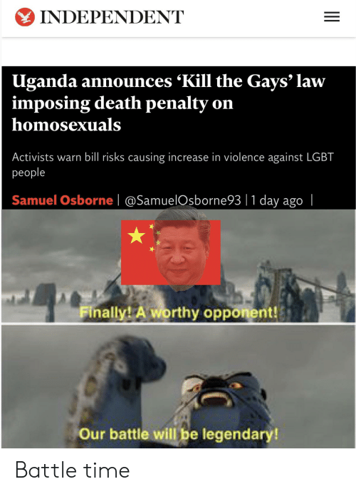 Lgbt, Reddit, and Death: INDEPENDENT  Uganda announces 'Kill the Gays' law  imposing death penalty on  homosexuals  Activists warn bill risks causing increase in violence against LGBT  рeople  Samuel Osborne @SamuelOsborne93  1 day ago     Finally! A worthy opponent!  Our battle will be legendary!  II Battle time