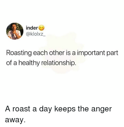Dank, Roast, and 🤖: inder  @klolxz  Roasting each other is a important part  of a healthy relationship. A roast a day keeps the anger away.