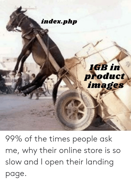 the times: index.php  IGB in  Product  images 99% of the times people ask me, why their online store is so slow and I open their landing page.