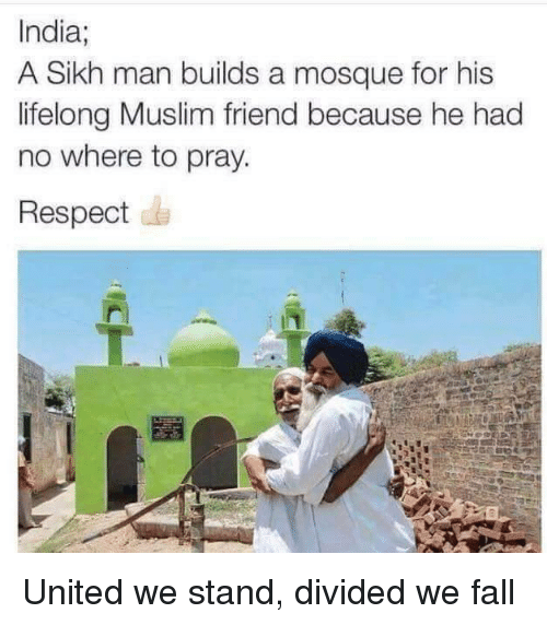 Fall, Muslim, and Respect: India;  A Sikh man builds a mosque for his  lifelong Muslim friend because he had  no where to pray.  Respect United we stand, divided we fall