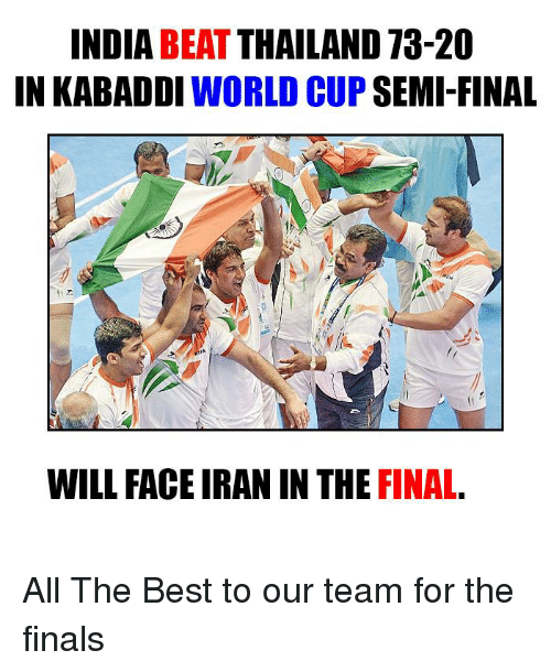 kabaddi: INDIA  BEAT  THAILAND 73-20  IN KABADDI  WORLD CUP  SEMI-FINAL  WILL FACE IRAN IN THE  FINAL All The Best to our team for the finals