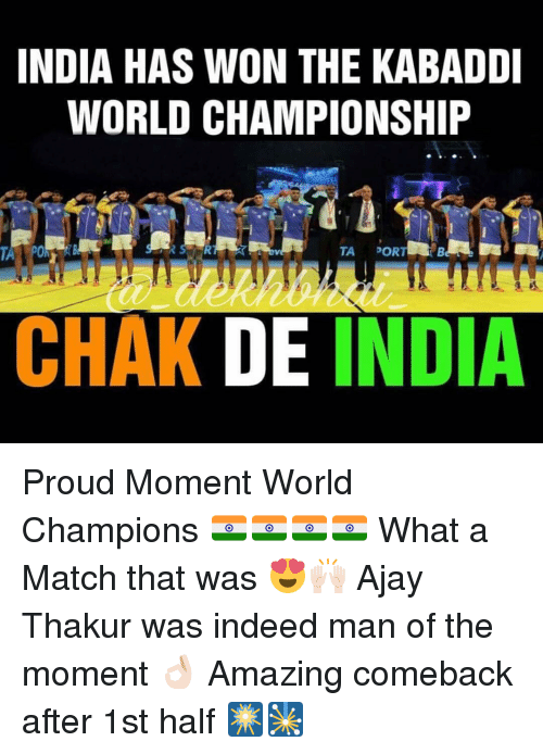 kabaddi: INDIA HAS WON THE KABADDI  WORLD CHAMPIONSHIP  TA DOR  CHAK DE INDIA Proud Moment World Champions 🇮🇳🇮🇳🇮🇳🇮🇳 What a Match that was 😍🙌🏻 Ajay Thakur was indeed man of the moment 👌🏻 Amazing comeback after 1st half 🎆🎇