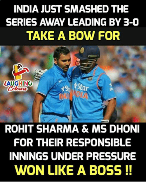 Pressure, Under Pressure, and India: INDIA JUST SMASHED THE  SERIES AWAY LEADING BY 3-0  TAKE A BOW FOR  LAUGHING  St  St  ROHIT SHARMA& MS DHONI  FOR THEIR RESPONSIBLE  INNINGS UNDER PRESSURE  WON LIKE A BOSS !