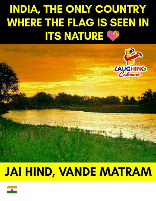 hind: INDIA, THE ONLY COUNTRY  WHERE THE FLAG IS SEEN IN  ITS NATURE  LAUGHING  Colowrs  JAI HIND, VANDE MATRAM 🇮🇳