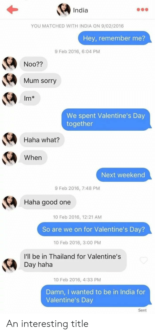 10 Feb: India  YOU MATCHED WITH INDIA ON 9/02/2016  Hey, remember me?  9 Feb 2016, 6:04 PM  Noo??  Mum sorry  Im*  We spent Valentine's Day  together  Haha what?  When  Next weekend  9 Feb 2016, 7:48 PM  Haha good one  10 Feb 2016, 12:21 AM  So are we on for Valentine's Day?  10 Feb 2016, 3:00 PM  I'll be in Thailand for Valentine's  Day haha  10 Feb 2016, 4:33 PM  Damn, I wanted to be in India for  Valentine's Day  Sent An interesting title