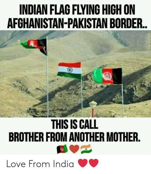 Love, Memes, and India: INDIAN FLAG FLYING HIGH ON  AFCHANISTAN-PAKISTAN BORDER.  THIS IS CALL  BROTHER FROM ANOTHER MOTHER. Love From India ❤️❤️