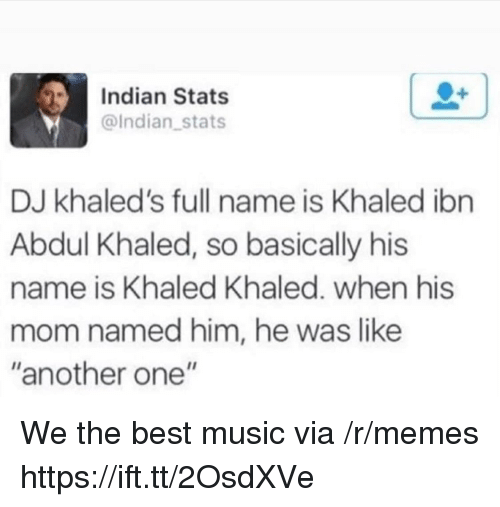 "Another One, Memes, and Music: Indian Stats  @Indian stats  DJ khaled's full name is Khaled ibn  Abdul Khaled, so basically his  name is Khaled Khaled. when his  mo  m named him, he was like  ""another one"" We the best music via /r/memes https://ift.tt/2OsdXVe"