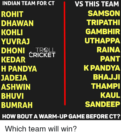 Memes, Cricket, and Game: INDIAN TEAM FOR CT  VS THIS TEAM  SAMSON  ROHIT  TRIPATHI  DHAWAN  KOHLI  GAMBHIR  UTHAPPA  YUVRAJ  RAINA  DHONl CRICKET  PANT  KEDAR  K PANDYA  H PANDYA  BHAJJI  JADEJA  ASHWIN  THAMPI  KAUL  BHUVI  SANDEEP  BUMRAH  HOW BOUT A WARM-UP GAME BEFORE CT? Which team will win?