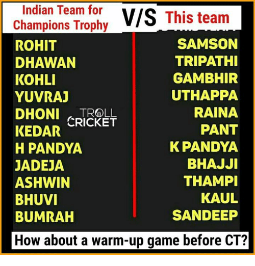 Memes, Troll, and Cricket: Indian Team for  V/S  This team  Champions Trophy  SAMSON  ROHIT  TRIPATHI  DHAWAN  KOHLI  GAMBHIR  UTHAPPA  YUVRAJ  RAINA  DHONI TROLL  KEDAR CRICKET  PANT  K PANDYA  H PANDYA  BHAJJI  JADEJA  THAMPI  ASHWIN  KAUL  BHUVI  SANDEEP  BUMRAH  How about a warm-up game before CT?