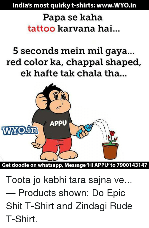 Chalã©: India's most quirky t-shirts: www.WYo.in  Papa se kaha  tattoo  karvana hai...  5 seconds mein mil gaya...  red color ka, chappal shaped  ek hafte tak chala tha...  APPU  WYO in  Get doodle on whatsapp, Message 'Hi APPU'to7900143147 Toota jo kabhi tara sajna ve...   — Products shown: Do Epic Shit T-Shirt and Zindagi Rude T-Shirt.