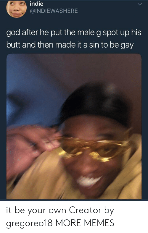 g spot: indie  @INDIEWASHERE  god after he put the male g spot up his  butt and then made it a sin to be gay it be your own Creator by gregoreo18 MORE MEMES