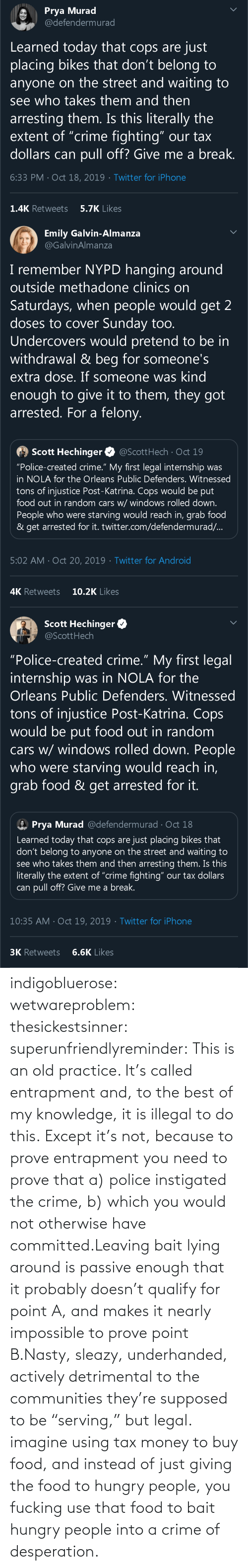 "tax: indigobluerose: wetwareproblem:  thesickestsinner:  superunfriendlyreminder:   This is an old practice.    It's called entrapment and, to the best of my knowledge, it is illegal to do this.  Except it's not, because to prove entrapment you need to prove that a) police instigated the crime, b) which you would not otherwise have committed.Leaving bait lying around is passive enough that it probably doesn't qualify for point A, and makes it nearly impossible to prove point B.Nasty, sleazy, underhanded, actively detrimental to the communities they're supposed to be ""serving,"" but legal.  imagine using tax money to buy food, and instead of just giving the food to hungry people, you fucking use that food to bait hungry people into a crime of desperation."