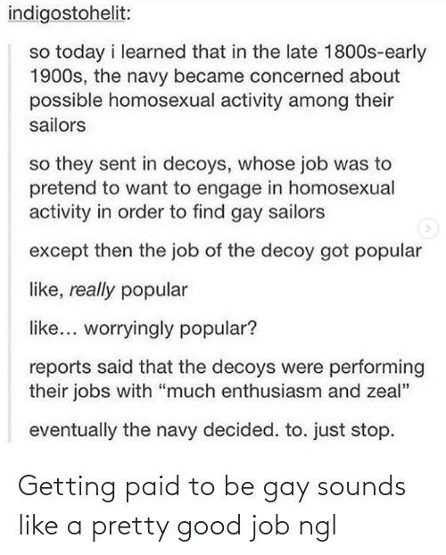 "learned: indigostohelit:  so today i learned that in the late 1800s-early  1900s, the navy became concerned about  possible homosexual activity among their  sailors  so they sent in decoys, whose job was to  pretend to want to engage in homosexual  activity in order to find gay sailors  except then the job of the decoy got popular  like, really popular  like... worryingly popular?  reports said that the decoys were performing  their jobs with ""much enthusiasm and zeal""  eventually the navy decided. to. just stop. Getting paid to be gay sounds like a pretty good job ngl"
