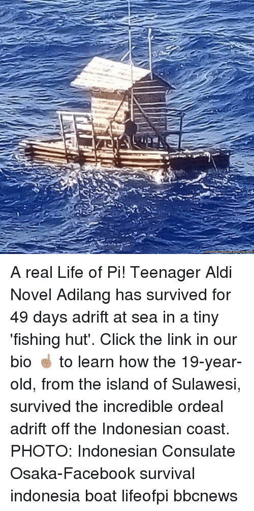 Indonesian: INDONESIAN CONSULATE OSAKAFACEBOOK A real Life of Pi! Teenager Aldi Novel Adilang has survived for 49 days adrift at sea in a tiny 'fishing hut'. Click the link in our bio ☝🏽 to learn how the 19-year-old, from the island of Sulawesi, survived the incredible ordeal adrift off the Indonesian coast. PHOTO: Indonesian Consulate Osaka-Facebook survival indonesia boat lifeofpi bbcnews
