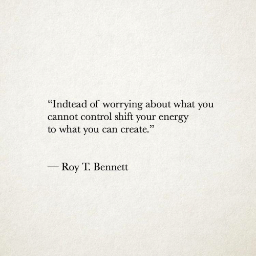"""Bennett: """"Indtead of worrying about what you  cannot control shift your energy  to what you can create.""""  Roy T. Bennett"""