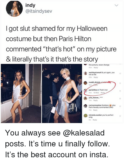 """Maddi: indy  @itsindysev  I got slut shamed for my Halloween  costume but then Paris Hilton  commented """"that's hot"""" on my picture  & literally that's it that's the story  this picture, never change  40m Reply  washleystansell & yet again, you  win at life  29m Reply  maddi dimick  parishilton That's hot  15m 10 likes Reply  julia-hoover-  14m Repy  cactusmeadow Goddess also  11m Reply  miranda.wanker youre perfect  Paris literally commented OMG  omg  m Reply You always see @kalesalad posts. It's time u finally follow. It's the best account on insta."""