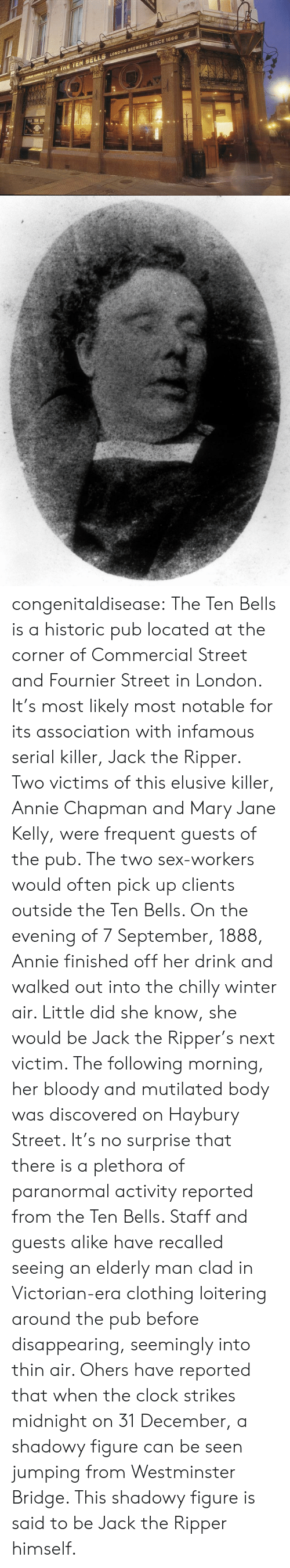 Clock, Sex, and Tumblr: INE TEN SELLS LONDON BREWERS SINCE 1666 congenitaldisease: The Ten Bells is a historic pub located at the corner of Commercial Street and Fournier Street in London. It's most likely most notable for its association with infamous serial killer, Jack the Ripper. Two victims of this elusive killer, Annie Chapman and Mary Jane Kelly, were frequent guests of the pub. The two sex-workers would often pick up clients outside the Ten Bells.  On the evening of 7 September, 1888, Annie finished off her drink and walked out into the chilly winter air. Little did she know, she would be Jack the Ripper's next victim. The following morning, her bloody and mutilated body was discovered on Haybury Street.  It's no surprise that there is a plethora of paranormal activity reported from the Ten Bells. Staff and guests alike have recalled seeing an elderly man clad in Victorian-era clothing loitering around the pub before disappearing, seemingly into thin air. Ohers have reported that when the clock strikes midnight on 31 December, a shadowy figure can be seen jumping from Westminster Bridge. This shadowy figure is said to be Jack the Ripper himself.